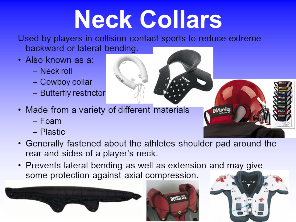 Neck Collars Used by players in collision contact sports to reduce extreme backward or lateral bending.