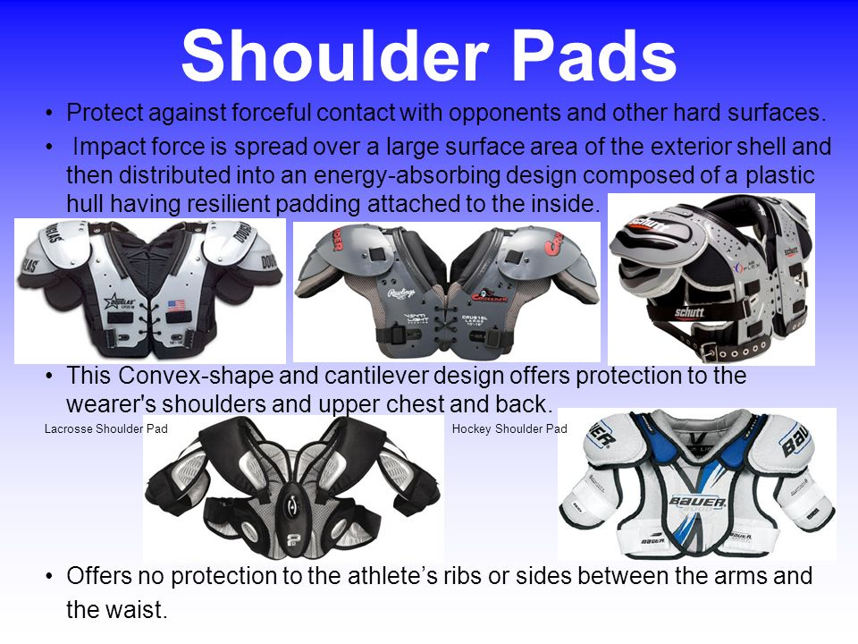 Shoulder Pads Protect against forceful contact with opponents and other hard surfaces.