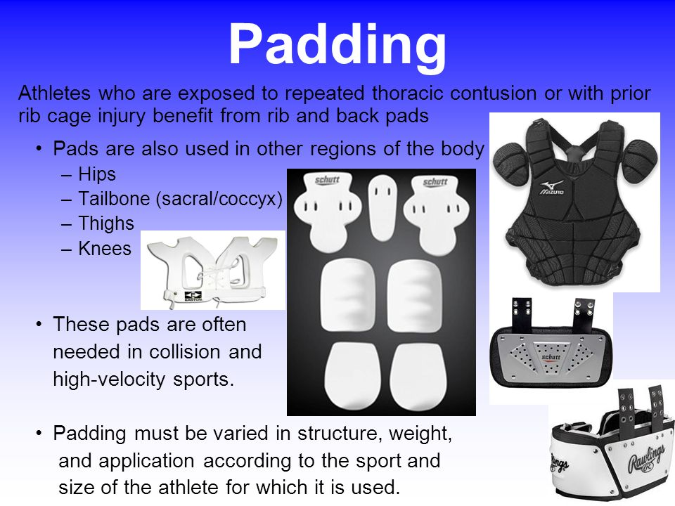 Padding Athletes who are exposed to repeated thoracic contusion or with prior rib cage injury benefit from rib and back pads.