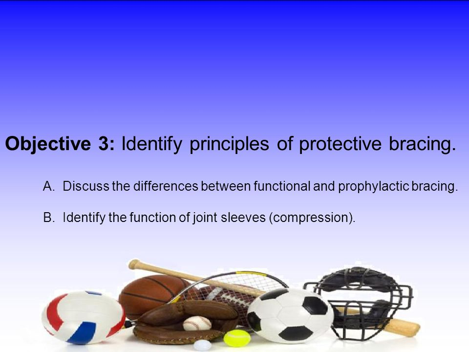 Objective 3: Identify principles of protective bracing. A