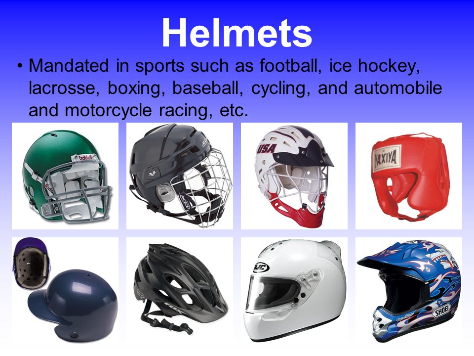 Helmets Mandated in sports such as football, ice hockey, lacrosse, boxing, baseball, cycling, and automobile and motorcycle racing, etc.