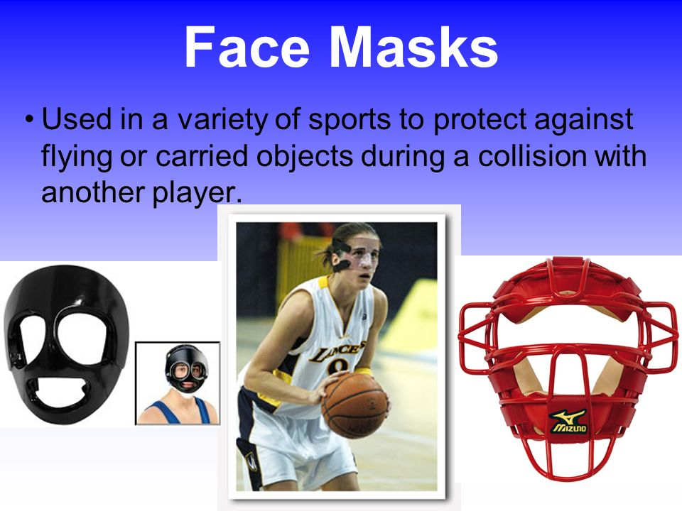Face Masks Used in a variety of sports to protect against flying or carried objects during a collision with another player.