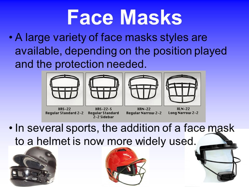 Face Masks A large variety of face masks styles are available, depending on the position played and the protection needed.