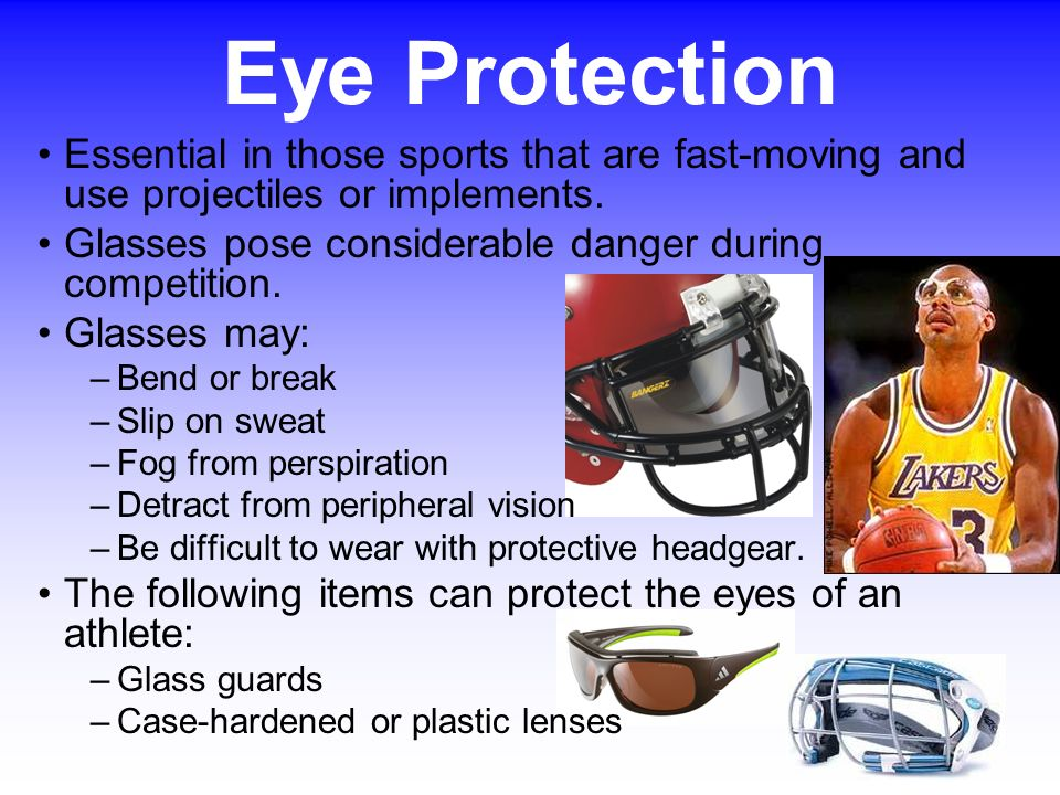 Eye Protection Essential in those sports that are fast-moving and use projectiles or implements.