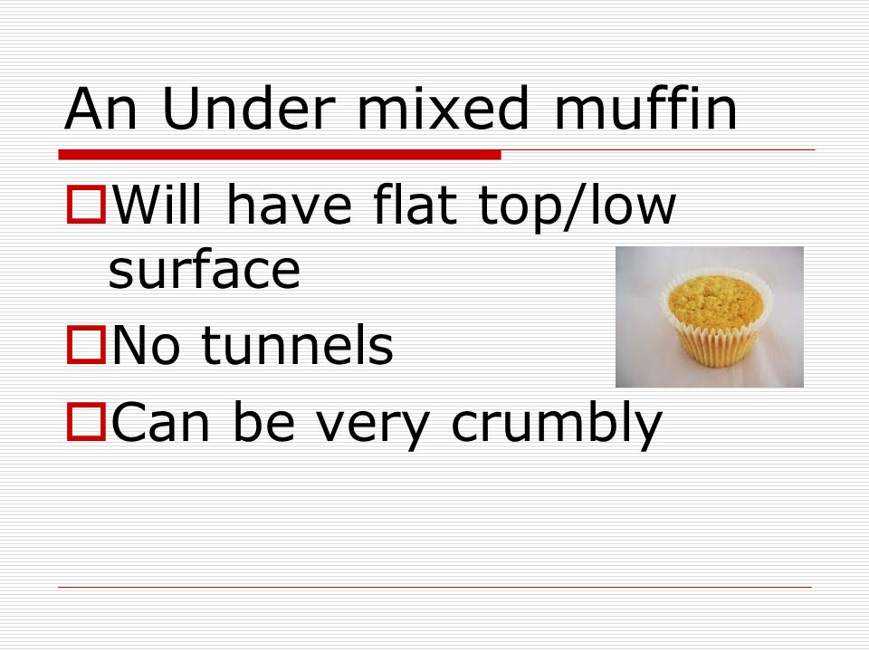 An Under mixed muffin Will have flat top/low surface No tunnels