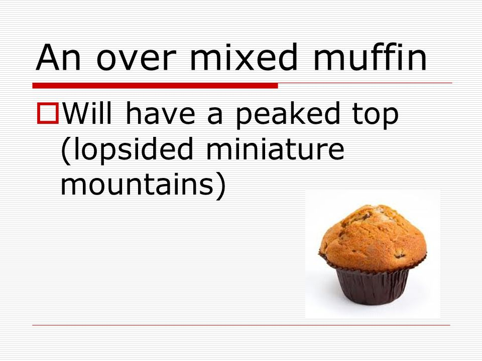 An over mixed muffin Will have a peaked top (lopsided miniature mountains)
