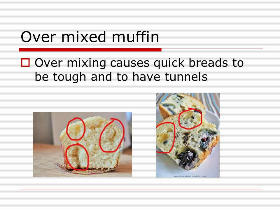 Over mixed muffin Over mixing causes quick breads to be tough and to have tunnels