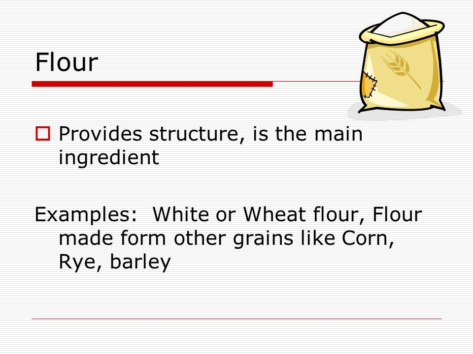 Flour Provides structure, is the main ingredient