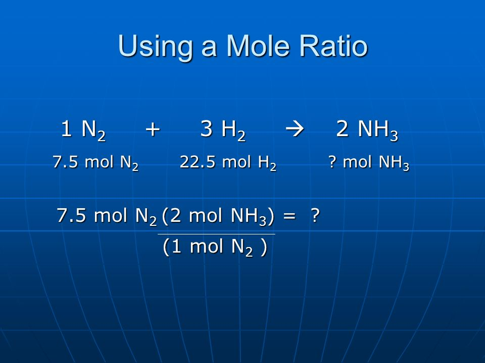 Using a Mole Ratio 1 N2 + 3 H2  2 NH3