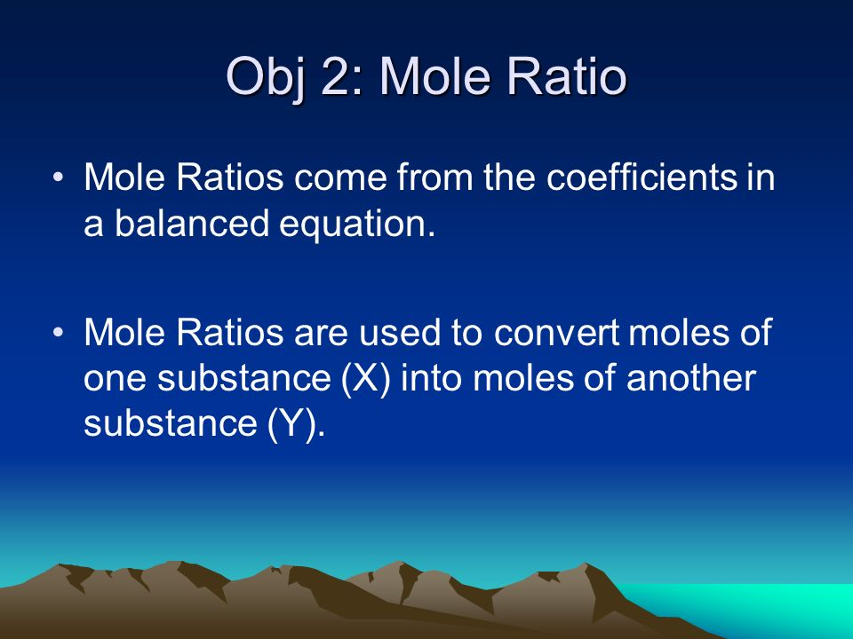 Obj 2: Mole Ratio Mole Ratios come from the coefficients in a balanced equation.