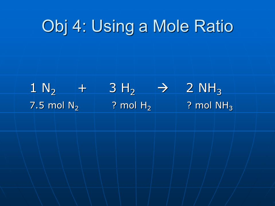 Obj 4: Using a Mole Ratio 1 N2 + 3 H2  2 NH3