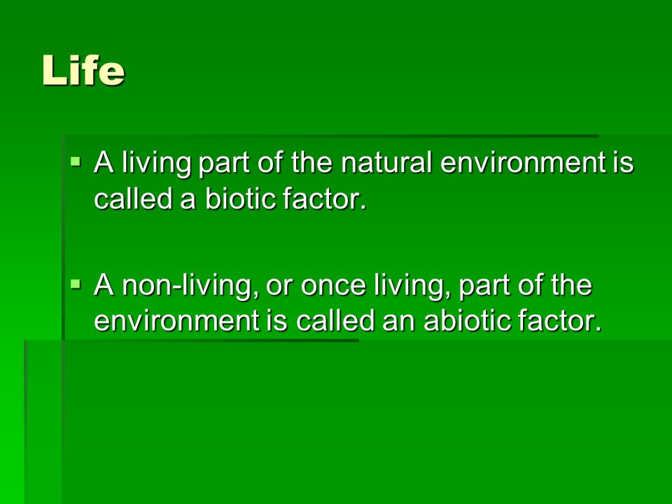 Life A living part of the natural environment is called a biotic factor.