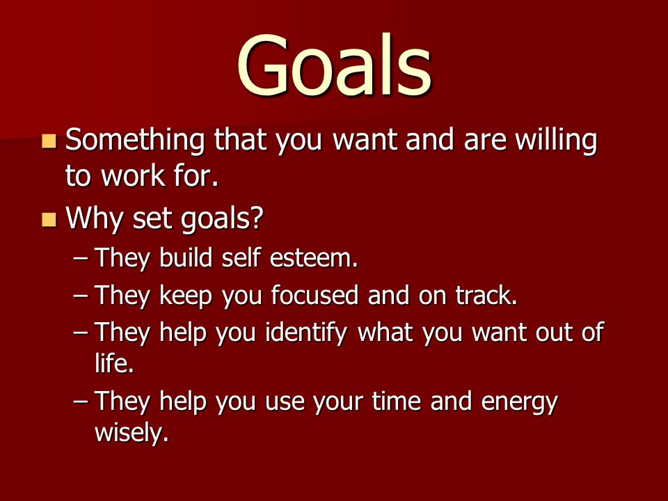 Goals Something that you want and are willing to work for.