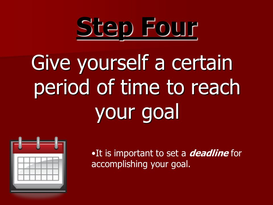 Give yourself a certain period of time to reach your goal