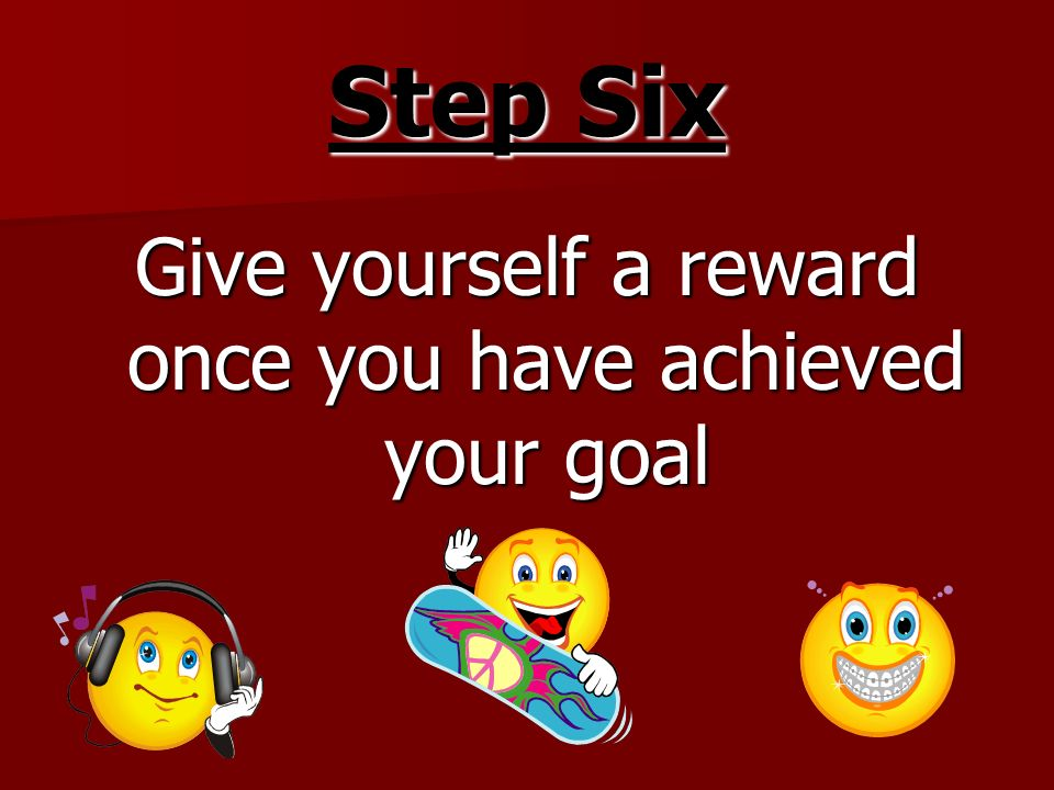 Give yourself a reward once you have achieved your goal