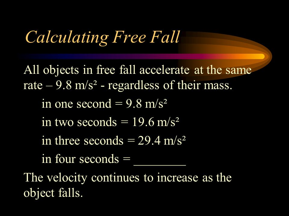 Calculating Free Fall All objects in free fall accelerate at the same rate – 9.8 m/s² - regardless of their mass.