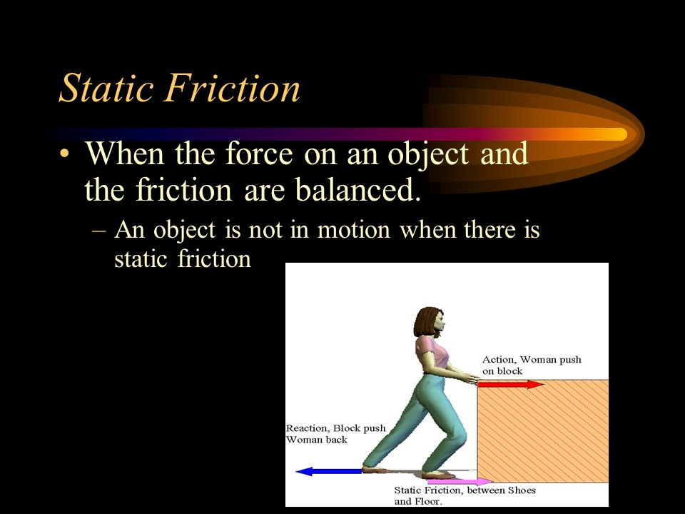 Static Friction When the force on an object and the friction are balanced.