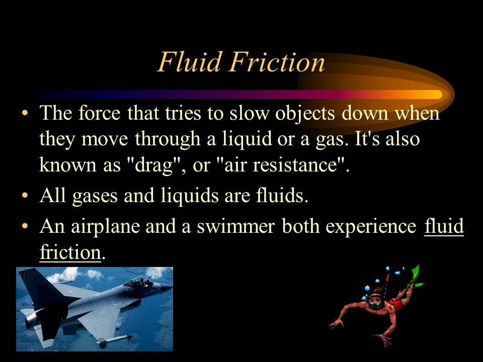 Fluid Friction The force that tries to slow objects down when they move through a liquid or a gas. It s also known as drag , or air resistance .