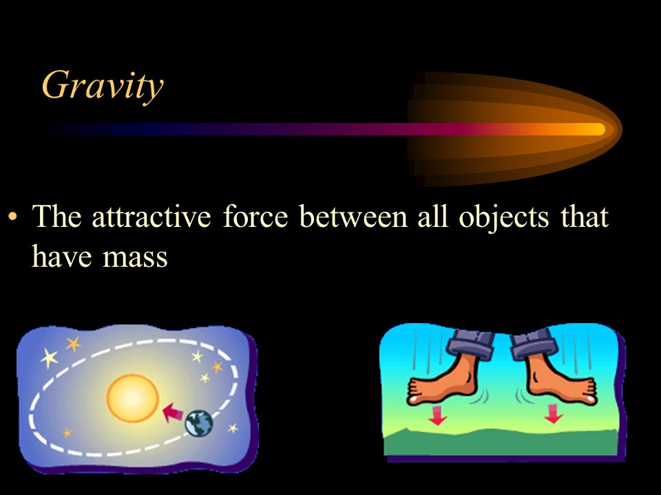 Gravity The attractive force between all objects that have mass
