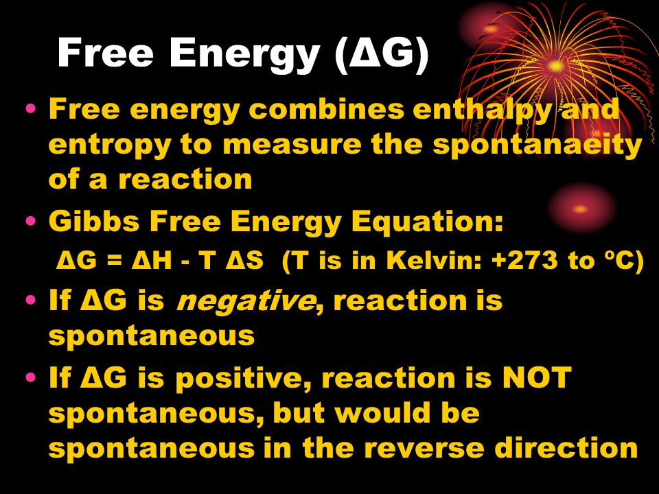 Free Energy (ΔG) Free energy combines enthalpy and entropy to measure the spontanaeity of a reaction.