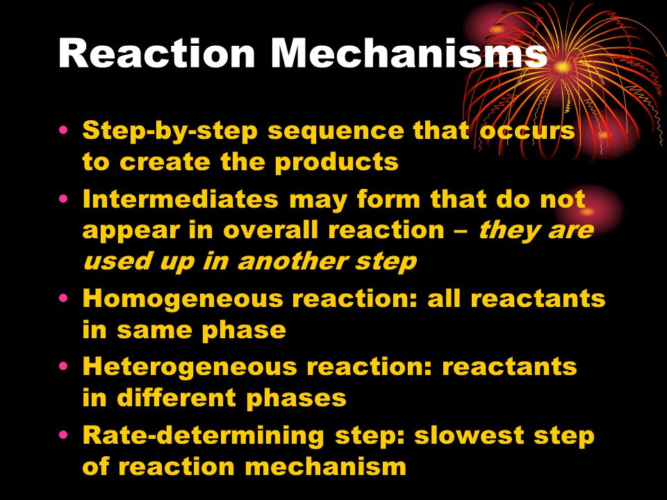 Reaction Mechanisms Step-by-step sequence that occurs to create the products.