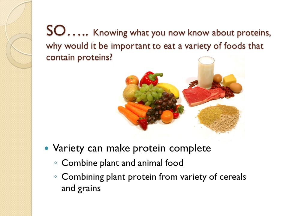 SO….. Knowing what you now know about proteins, why would it be important to eat a variety of foods that contain proteins