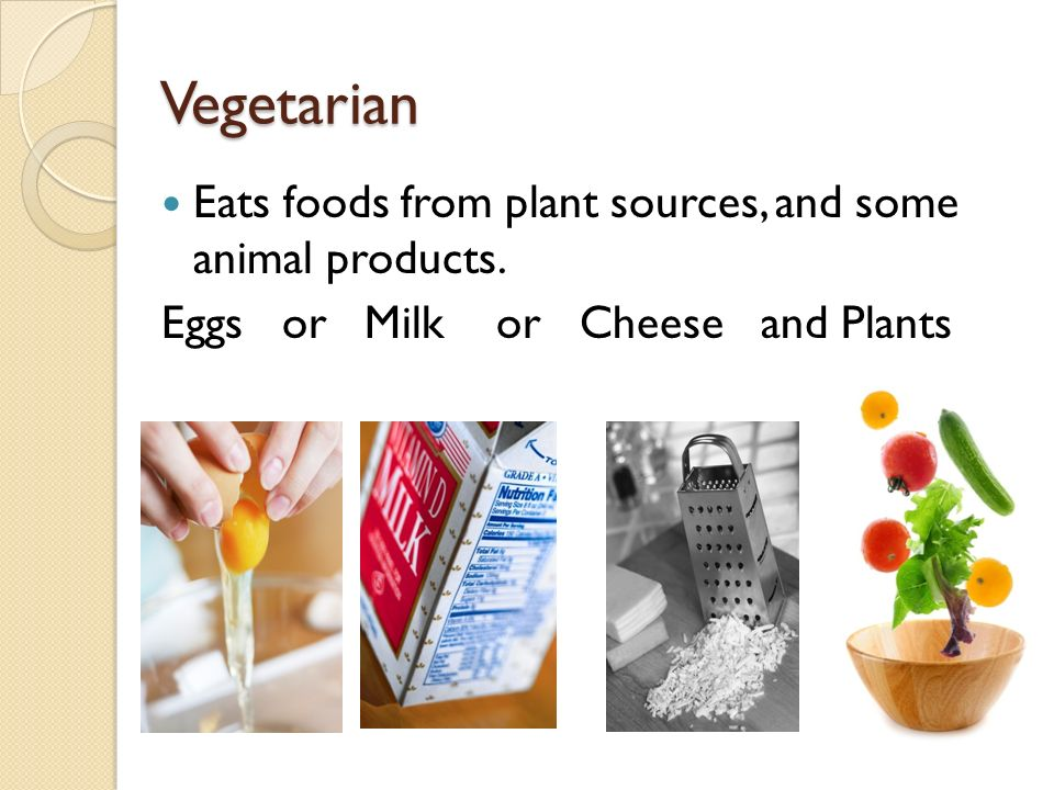 Vegetarian Eats foods from plant sources, and some animal products.