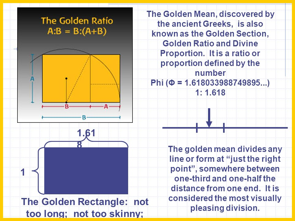 The Golden Mean, discovered by the ancient Greeks, is also known as the Golden Section, Golden Ratio and Divine Proportion. It is a ratio or proportion defined by the number Phi (Φ = 1.618033988749895...) 1: 1.618