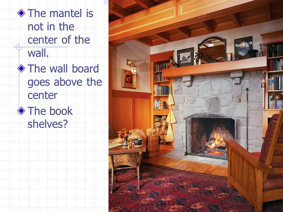 The mantel is not in the center of the wall.