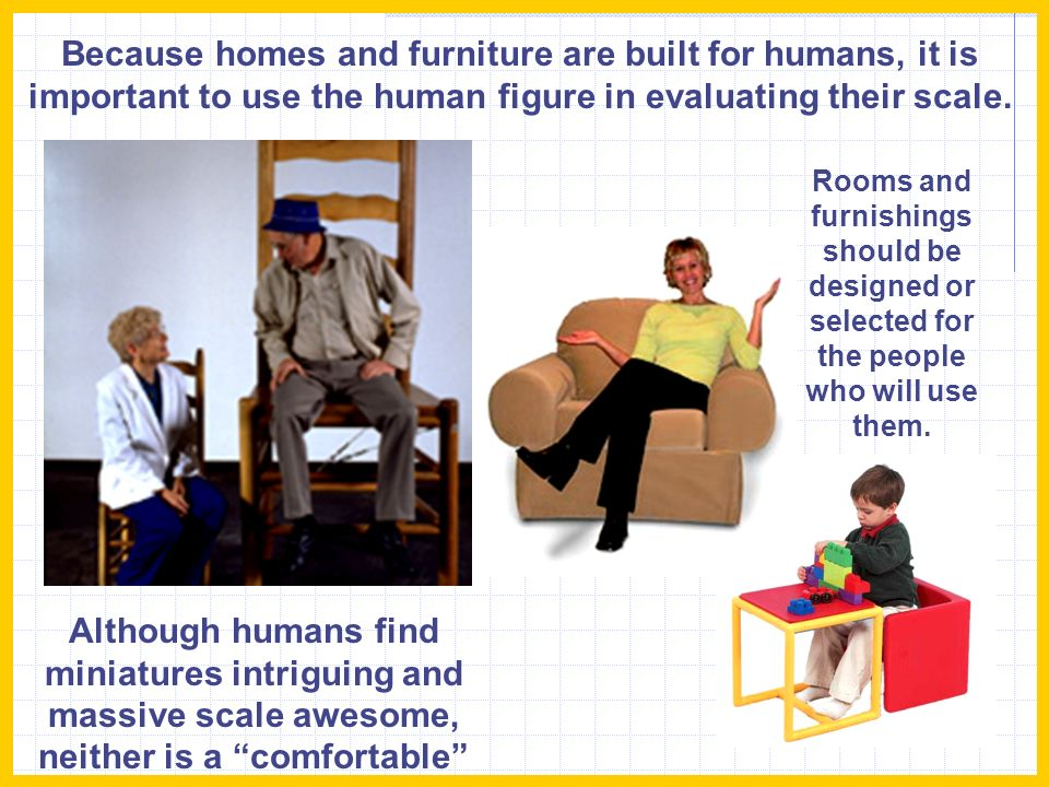 Because homes and furniture are built for humans, it is important to use the human figure in evaluating their scale.