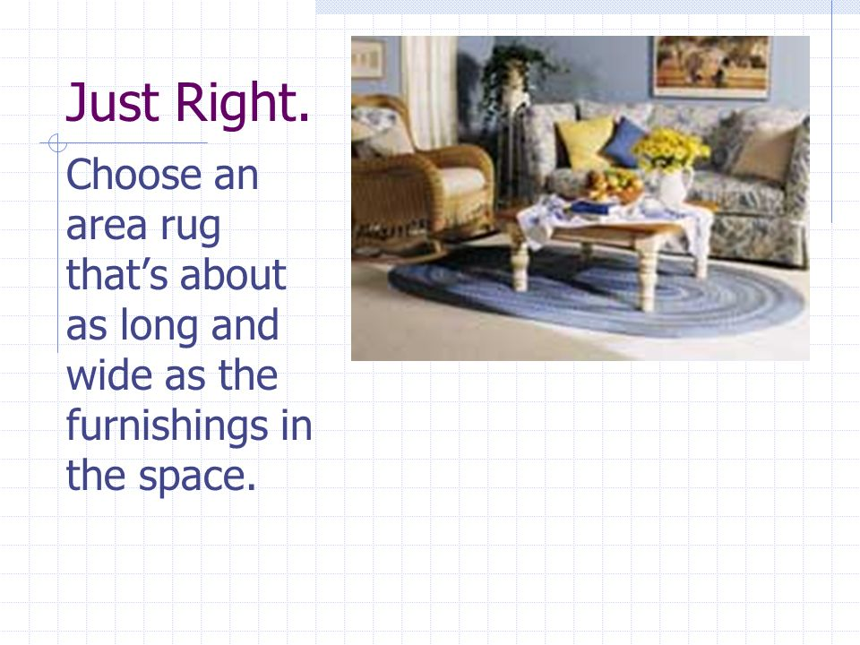 Just Right. Choose an area rug that's about as long and wide as the furnishings in the space.
