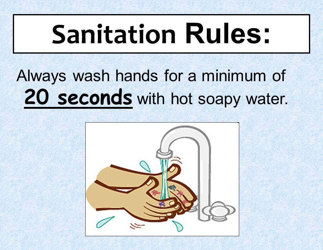 Sanitation Rules: Always wash hands for a minimum of 20 seconds with hot soapy water. 1