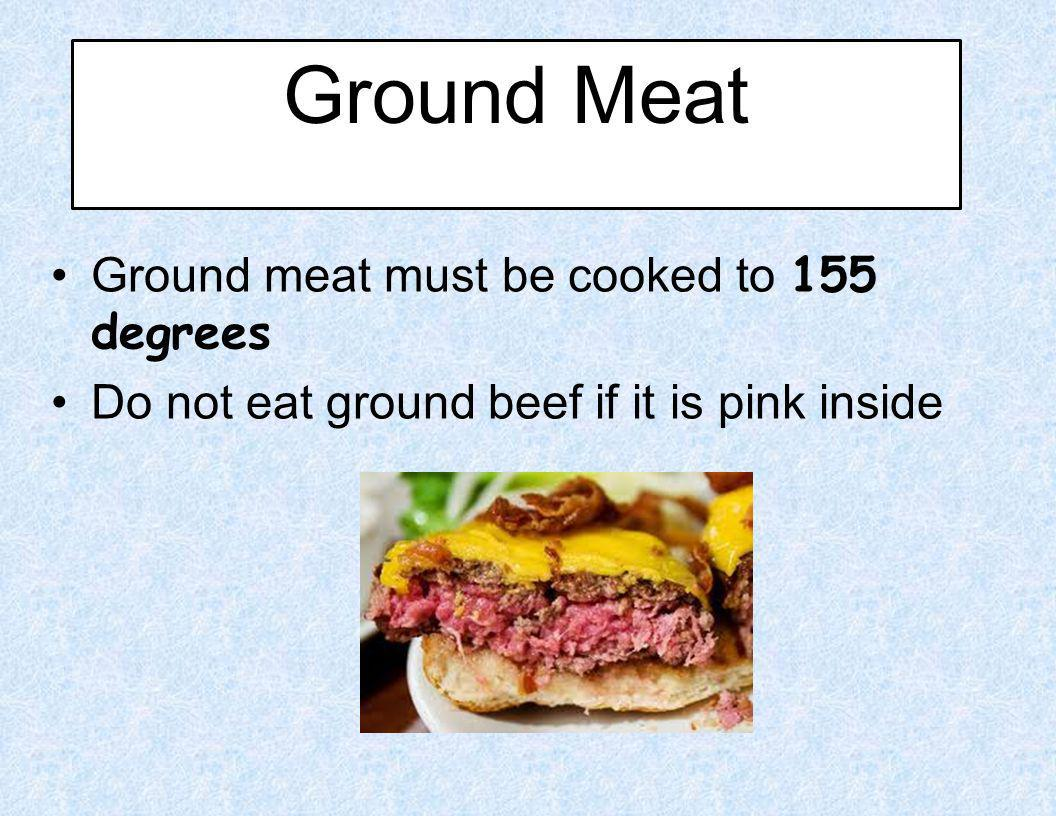 Ground Meat Ground meat must be cooked to 155 degrees