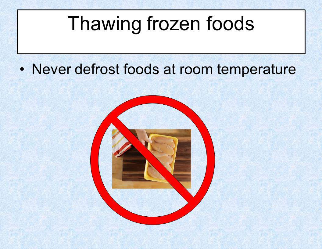 Thawing frozen foods Never defrost foods at room temperature