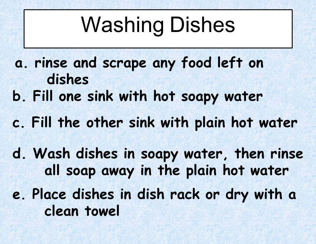 Washing Dishes a. rinse and scrape any food left on dishes