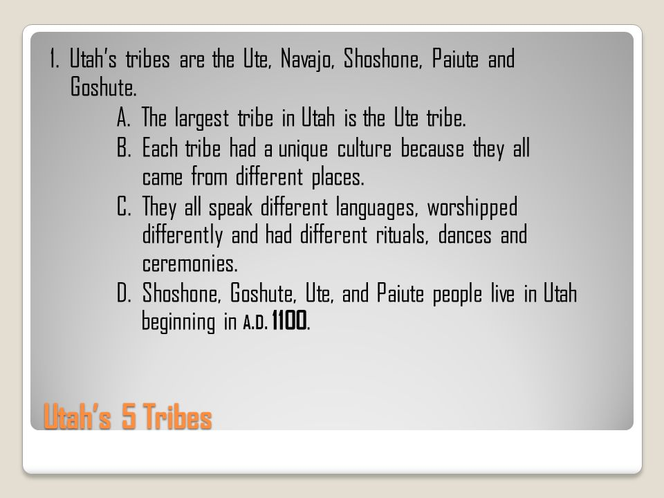 1. Utah's tribes are the Ute, Navajo, Shoshone, Paiute and Goshute. A