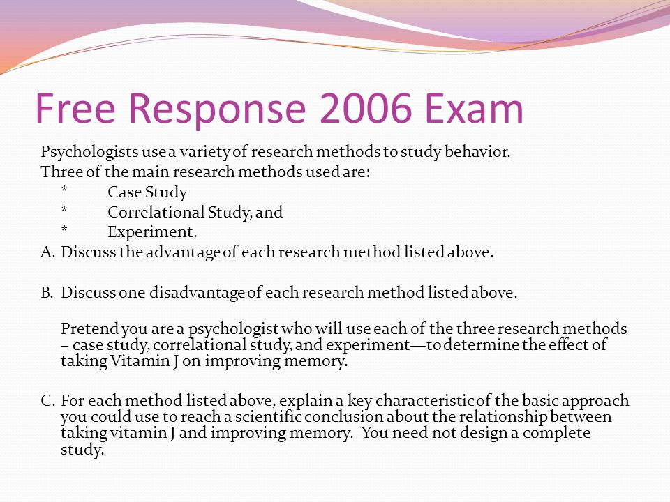 Free Response 2006 Exam Psychologists use a variety of research methods to study behavior. Three of the main research methods used are: