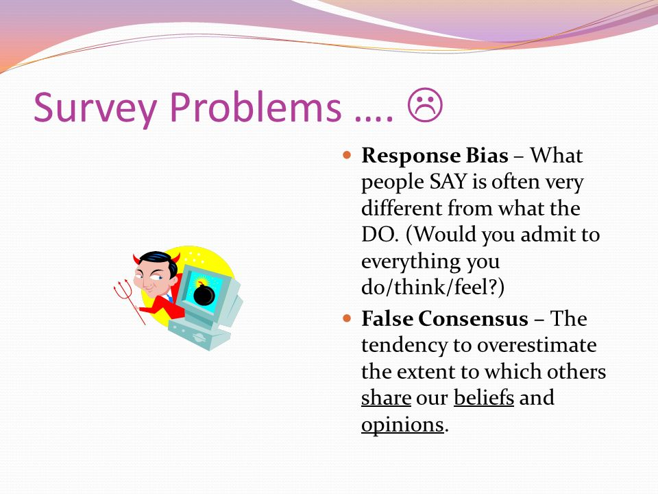 Survey Problems ….  Response Bias – What people SAY is often very different from what the DO. (Would you admit to everything you do/think/feel )