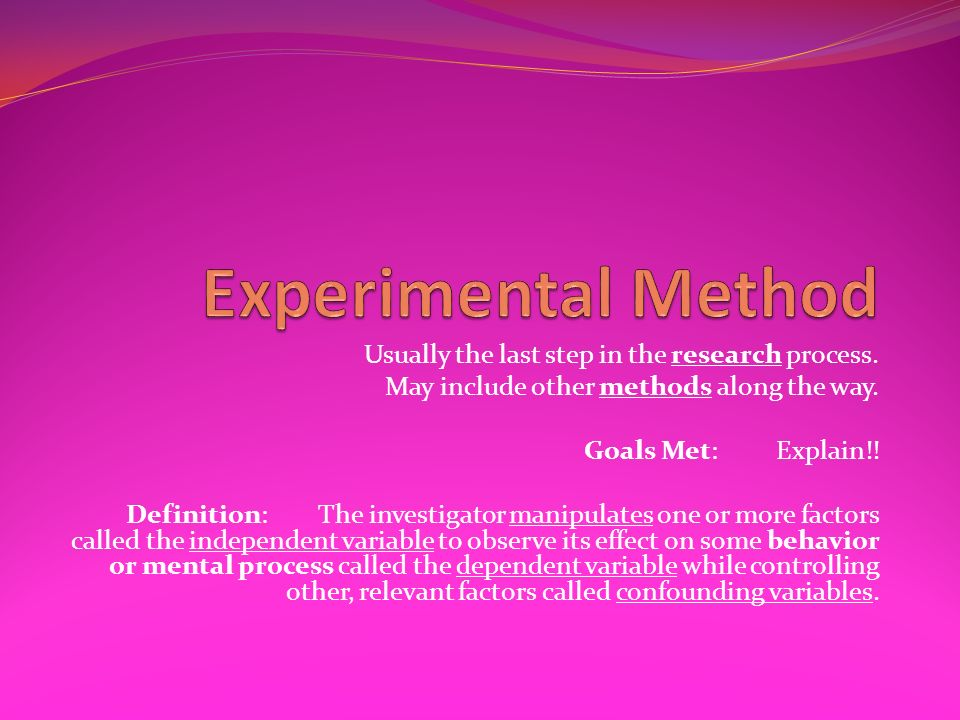 Experimental Method Usually the last step in the research process.