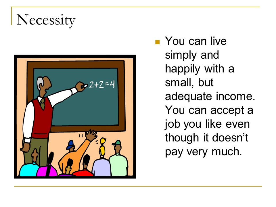 NecessityYou can live simply and happily with a small, but adequate income.