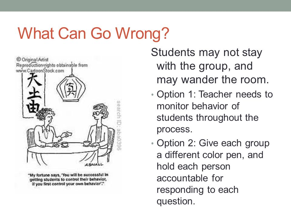 What Can Go Wrong Students may not stay with the group, and may wander the room.