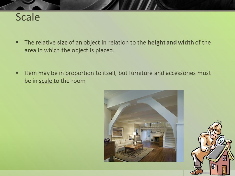 Scale The relative size of an object in relation to the height and width of the area in which the object is placed.