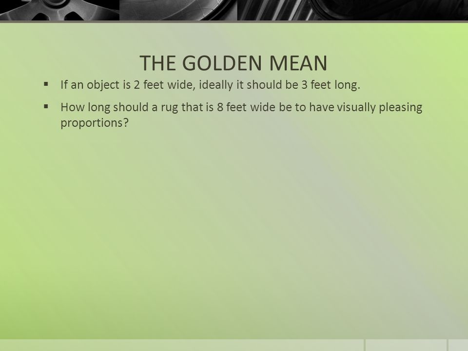 THE GOLDEN MEAN If an object is 2 feet wide, ideally it should be 3 feet long.