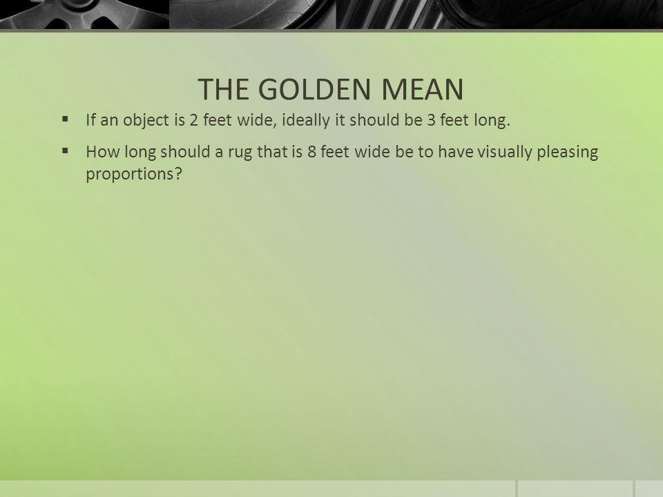 THE GOLDEN MEAN If an object is 2 feet wide, ideally it should be 3 feet long.