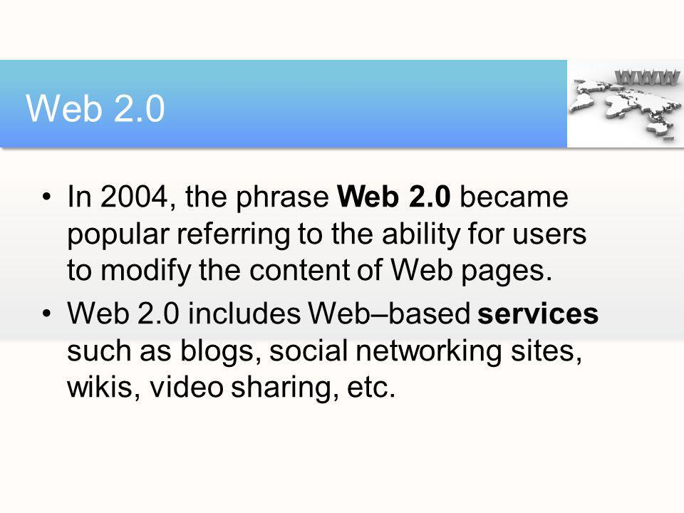 Web 2.0 In 2004, the phrase Web 2.0 became popular referring to the ability for users to modify the content of Web pages.