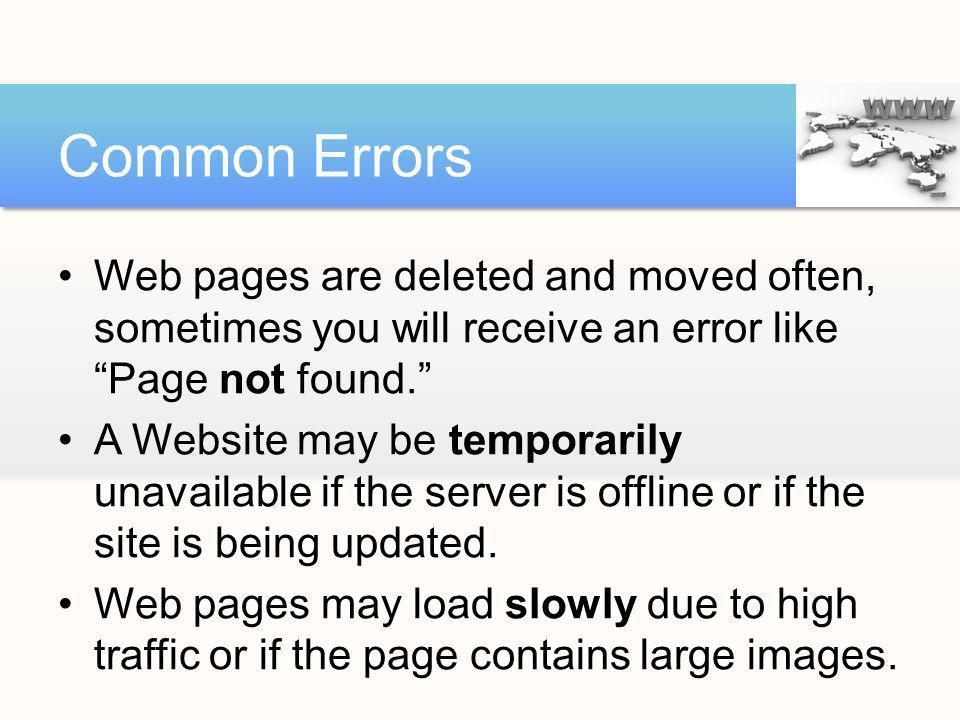 Common Errors Web pages are deleted and moved often, sometimes you will receive an error like Page not found.
