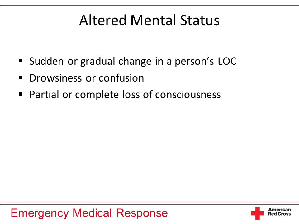 Altered Mental Status Sudden or gradual change in a person's LOC