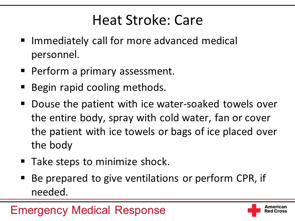 Heat Stroke: Care Immediately call for more advanced medical personnel. Perform a primary assessment.