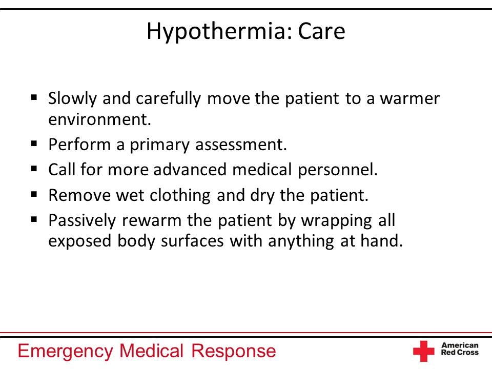 Hypothermia: Care Slowly and carefully move the patient to a warmer environment. Perform a primary assessment.