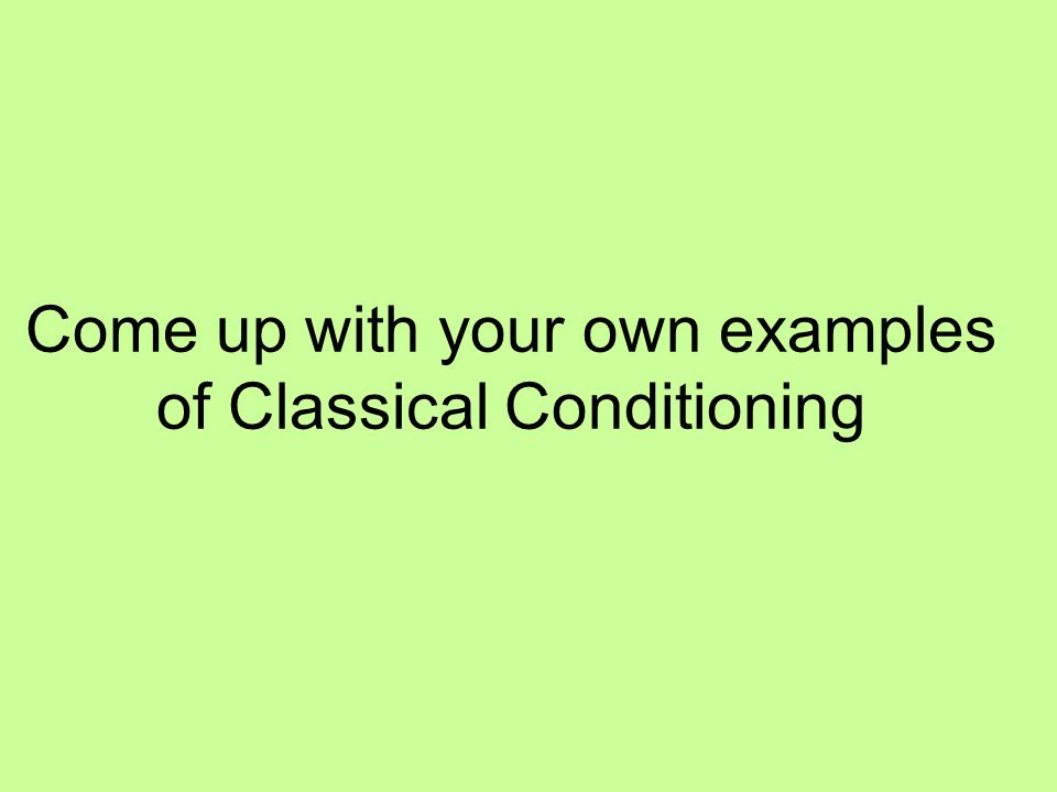 Come up with your own examples of Classical Conditioning